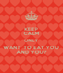KEEP CALM ONLY WANT  TO EAT YOU AND YOU? - Personalised Poster A4 size