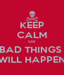 KEEP CALM OR BAD THINGS  WILL HAPPEN - Personalised Poster A4 size