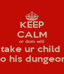 KEEP CALM or dom will take ur child  to his dungeon - Personalised Poster A4 size
