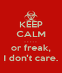 KEEP CALM . . . . . or freak, I don't care. - Personalised Poster A4 size