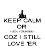KEEP CALM OR  FUCK YOURSELF COZ I STILL LOVE 'ER - Personalised Poster A4 size