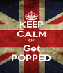 KEEP CALM Or Get POPPED - Personalised Poster A4 size