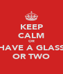 KEEP CALM OR HAVE A GLASS OR TWO - Personalised Poster A4 size