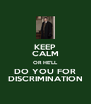KEEP CALM OR HE'LL DO YOU FOR DISCRIMINATION - Personalised Poster A4 size