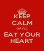 KEEP CALM OR I'LL EAT YOUR HEART - Personalised Poster A4 size