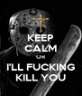 KEEP CALM OR I'LL FUCKING KILL YOU - Personalised Poster A4 size