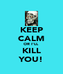 KEEP CALM OR I'LL KILL YOU! - Personalised Poster A4 size