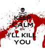 KEEP CALM OR I'LL KILL YOU - Personalised Poster A4 size