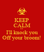 KEEP CALM Or I'll knock you Off your broom! - Personalised Poster A4 size