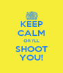 KEEP CALM OR I'LL SHOOT YOU! - Personalised Poster A4 size