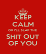 KEEP CALM OR I'LL SLAP THE  SHIT OUT OF YOU - Personalised Poster A4 size