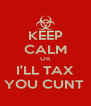 KEEP CALM OR I'LL TAX YOU CUNT  - Personalised Poster A4 size