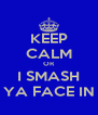 KEEP CALM OR I SMASH YA FACE IN - Personalised Poster A4 size