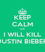KEEP CALM OR I WILL KILL JUSTIN BIEBER - Personalised Poster A4 size