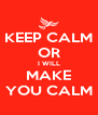 KEEP CALM OR I WILL MAKE YOU CALM - Personalised Poster A4 size