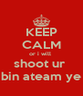 KEEP CALM or i will  shoot ur  bin ateam ye - Personalised Poster A4 size