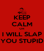 KEEP CALM OR I WILL SLAP YOU STUPID - Personalised Poster A4 size
