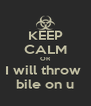 KEEP CALM OR I will throw  bile on u - Personalised Poster A4 size
