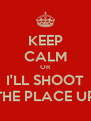 KEEP CALM OR I'LL SHOOT THE PLACE UP - Personalised Poster A4 size