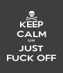 KEEP CALM OR JUST FUCK OFF - Personalised Poster A4 size