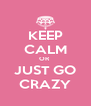 KEEP CALM OR  JUST GO CRAZY - Personalised Poster A4 size