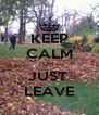 KEEP CALM OR  JUST  LEAVE - Personalised Poster A4 size