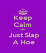 Keep Calm OR  Just Slap  A Hoe - Personalised Poster A4 size