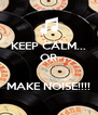 KEEP CALM... OR   MAKE NOISE!!!! - Personalised Poster A4 size