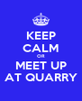 KEEP CALM OR MEET UP AT QUARRY - Personalised Poster A4 size