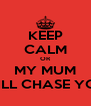 KEEP CALM OR MY MUM WILL CHASE YOU - Personalised Poster A4 size