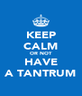 KEEP CALM OR NOT HAVE A TANTRUM - Personalised Poster A4 size