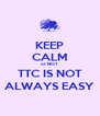 KEEP CALM or NOT TTC IS NOT ALWAYS EASY - Personalised Poster A4 size