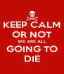 KEEP CALM OR NOT WE ARE ALL GOING TO DIE - Personalised Poster A4 size