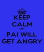 KEEP CALM OR PAI WILL GET ANGRY - Personalised Poster A4 size