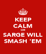 KEEP CALM OR SARGE WILL SMASH 'EM - Personalised Poster A4 size