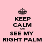 KEEP CALM OR SEE MY  RIGHT PALM - Personalised Poster A4 size