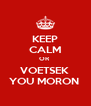 KEEP CALM OR  VOETSEK  YOU MORON  - Personalised Poster A4 size