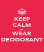 KEEP CALM or WEAR DEODORANT - Personalised Poster A4 size