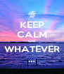 KEEP CALM OR WHATEVER … - Personalised Poster A4 size