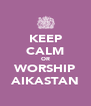 KEEP CALM OR WORSHIP AIKASTAN - Personalised Poster A4 size