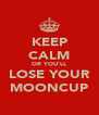 KEEP CALM OR YOU'LL LOSE YOUR MOONCUP - Personalised Poster A4 size