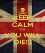 KEEP CALM OR YOU WILL DIE!!! - Personalised Poster A4 size