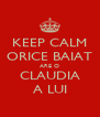 KEEP CALM ORICE BAIAT ARE O CLAUDIA A LUI - Personalised Poster A4 size