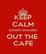 KEEP CALM OSSIE'S WALKED OUT THE  CAFE - Personalised Poster A4 size