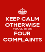 KEEP CALM OTHERWISE YOU'LL BE ON FOUR COMPLAINTS - Personalised Poster A4 size