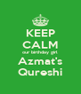 KEEP CALM our birthday girl Azmat's Qureshi - Personalised Poster A4 size