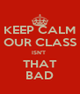 KEEP CALM OUR CLASS ISN'T  THAT BAD - Personalised Poster A4 size