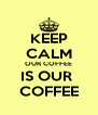 KEEP CALM OUR COFFEE IS OUR  COFFEE - Personalised Poster A4 size