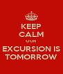 KEEP CALM OUR  EXCURSION IS TOMORROW - Personalised Poster A4 size