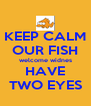 KEEP CALM OUR FISH welcome widnes HAVE TWO EYES - Personalised Poster A4 size
